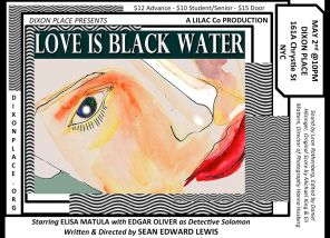 """LOVE IS BLACK WATER"" FEATURE LENGTH INDEPENDENT FILM, DIXON PLACE, MAY 2, 2013 (POSTER ART BY ROBERT STRONG)"